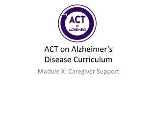 ACT on Alzheimer's Disease  C urriculum