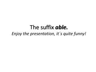 The suffix  able. Enjoy the presentation, it´s quite funny!