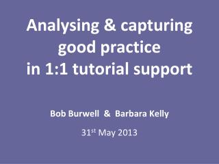 Analysing & capturing  good practice  in 1:1 tutorial support Bob Burwell   &  Barbara Kelly