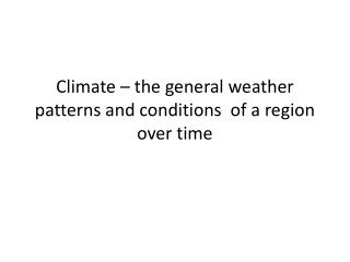Climate – the general weather patterns and conditions  of a region over time