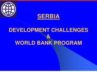 SERBIA DEVELOPMENT CHALLENGES & WORLD BANK PROGRAM