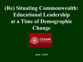 (Re) Situating Commonwealth: Educational Leadership  at a Time of Demographic Change June 7, 2014