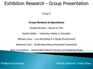 Exhibition Research - Group Presentation Group 9 Group Members & Specialisms