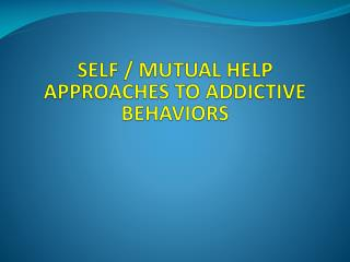 SELF / MUTUAL HELP APPROACHES TO ADDICTIVE BEHAVIORS