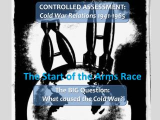 CONTROLLED  ASSESSMENT: Cold War Relations 1941-1965 The Start of the Arms Race The  BIG Question: