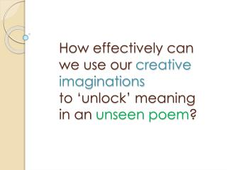 How effectively can we use our  creative imaginations to  'unlock' meaning in an  unseen poem ?