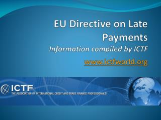 EU Directive on Late Payments Information compiled by ICTF ictfworld