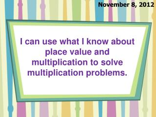 I can use  what I know about place value and  multiplication to solve multiplication problems.