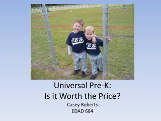 Universal Pre-K:  Is it Worth the Price ? Casey Roberts EDAD 684