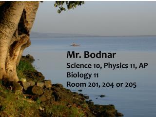 Mr.  Bodnar Science 10, Physics 11, AP Biology 11 Room 201, 204 or 205