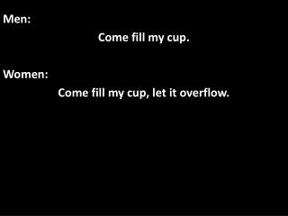 Men: Come fill my cup. Women: Come fill my cup, let it overflow.