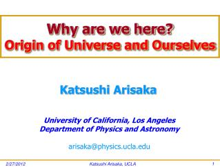 Why are we here? Origin of Universe and Ourselves