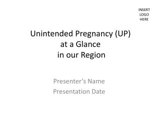 Unintended Pregnancy (UP)  at a Glance  in our Region