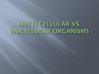 MULTI-CELLULAR VS. UNICELLULAR  ORGANISMS