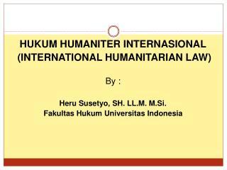 HUKUM HUMANITER INTERNASIONAL  (INTERNATIONAL HUMANITARIAN LAW) By : Heru Susetyo, SH. LL.M. M.Si.