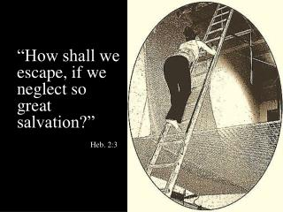 """How shall we  escape , if we neglect so great salvation?"" Heb. 2:3"