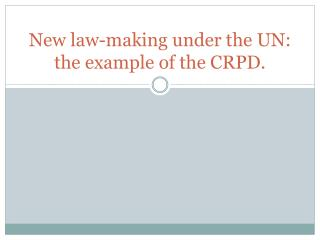 New law-making under the UN: the example of the CRPD.