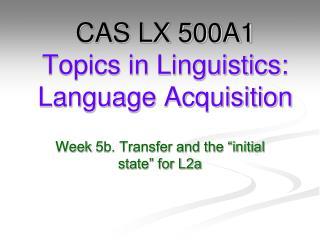 CAS LX 500A1 Topics in Linguistics: Language Acquisition