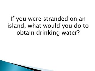 If you were stranded on an island, what would you do to obtain drinking water?