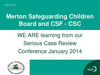 Merton Safeguarding Children Board and CSF - CSC