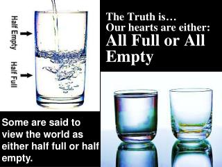 The Truth  is…  Our  hearts are either: All Full or All Empty