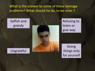 What is the answer to some of these teenage problems? What should he do, to be nicer ?
