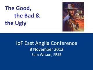 IoF  East Anglia Conference 8 November 2012 Sam Wilson, FRSB
