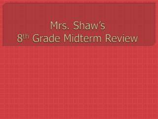 Mrs. Shaw's  8 th Grade Midterm Review