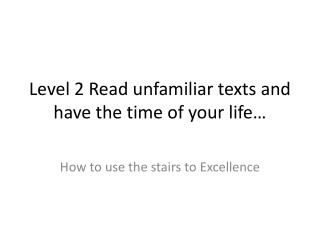 Level 2 Read unfamiliar texts and have the time of your life…