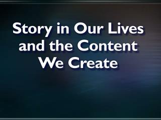 Story in Our Lives and the Content We Create