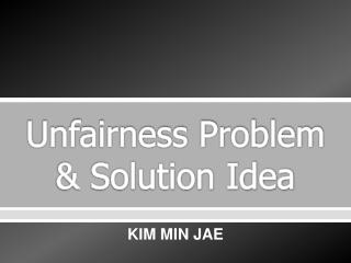 Unfairness Problem & Solution Idea