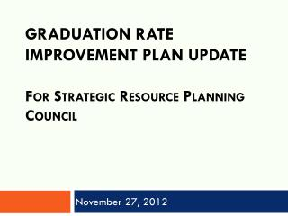 Graduation Rate Improvement Plan UPDATE F or Strategic Resource Planning Council