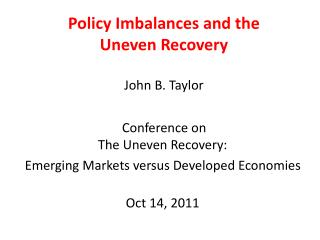 Policy Imbalances and the  Uneven Recovery  John  B. Taylor