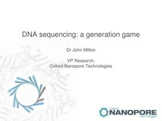 DNA sequencing: a generation game  Dr John Milton  VP Research,  Oxford Nanopore Technologies