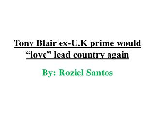 "Tony Blair ex-U.K prime would ""love"" lead country again"
