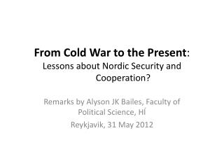 From Cold War to the Present :  Lessons about Nordic Security and  		Cooperation?