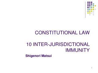 CONSTITUTIONAL LAW 10 INTER-JURISDICTIONAL IMMUNITY