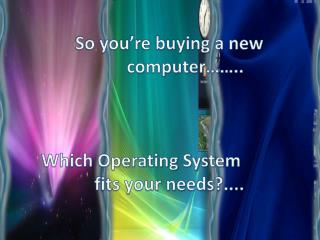 So you're buying a new        		computer…….. Which Operating System 	  	fits your needs?....
