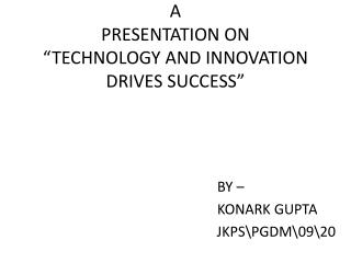 "A PRESENTATION ON ""TECHNOLOGY AND INNOVATION DRIVES SUCCESS"""