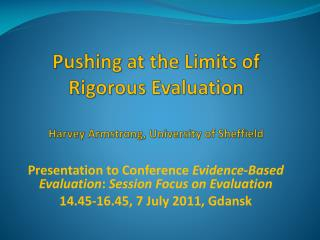 Pushing at the Limits of Rigorous Evaluation Harvey Armstrong, University of Sheffield