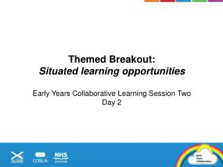 Themed  Breakout:  Situated learning opportunities Early Years Collaborative Learning Session Two