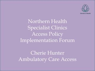 Northern Health Specialist Clinics  Access Policy  Implementation Forum  Cherie Hunter