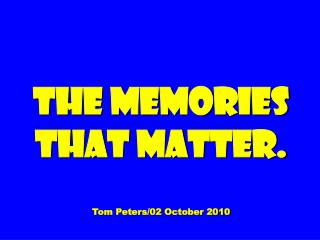 The Memories That Matter.  Tom Peters