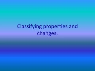 Classifying properties and changes.