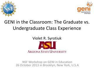 GENI in the Classroom: The Graduate vs. Undergraduate Class  Experience Violet  R.  Syrotiuk