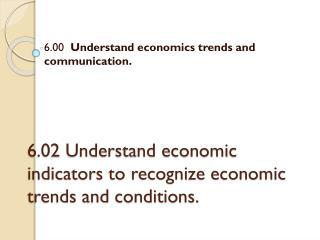 6.02 Understand economic indicators to recognize economic trends and conditions.