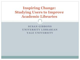 Inspiring Change: Studying Users to Improve  Academic Libraries
