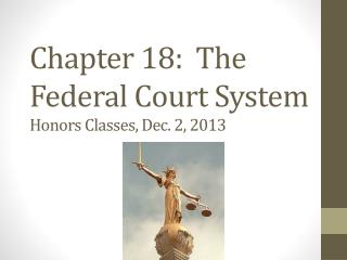 Chapter 18:  The Federal Court System Honors Classes, Dec. 2, 2013