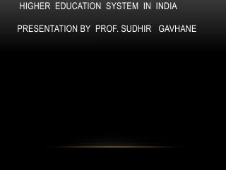 higher  education  system  in  India presentation by  prof. sudhir   gavhane
