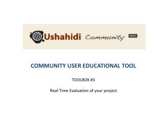 COMMUNITY USER EDUCATIONAL TOOL TOOLBOX #3 Real-Time Evaluation of your project